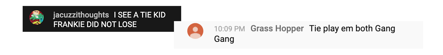 """multiple YouTube chat messages: """"I SEE A TIE KID FRANKIE DID NOT LOSE"""" and """"Tie play em both Gang Gang"""""""
